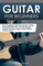 Guitar for Beginners: Stop Struggling & Start Learning How To Play The Guitar Faster Than...